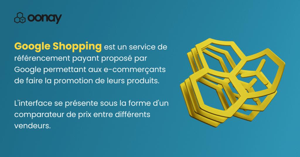 Google Shopping est un service de référencement payant proposé par Google, permettant aux e-commerçants de faire la promotion de leurs produits. L'interface se présente sous la forme d'un comparateur de prix entre différents vendeurs.
